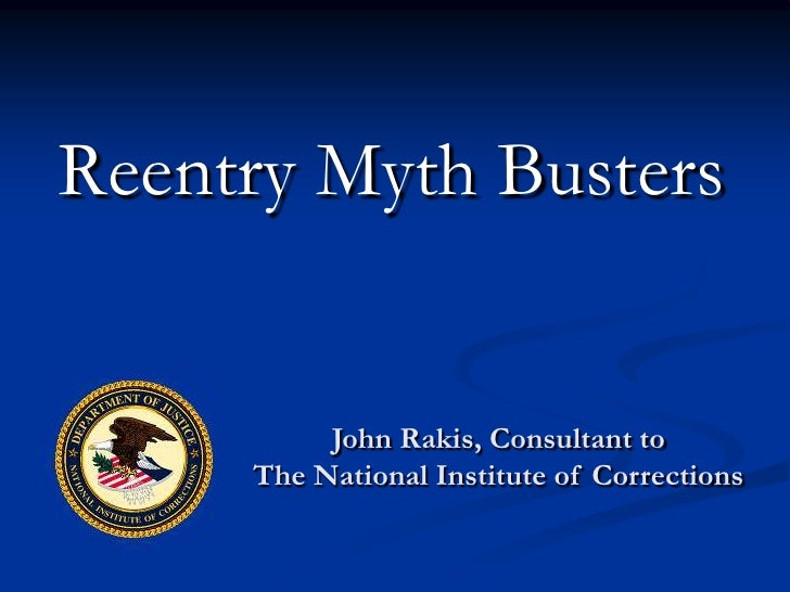 Reentry Myth Busters          John Rakis, Consultant to     The National Institute of Corrections