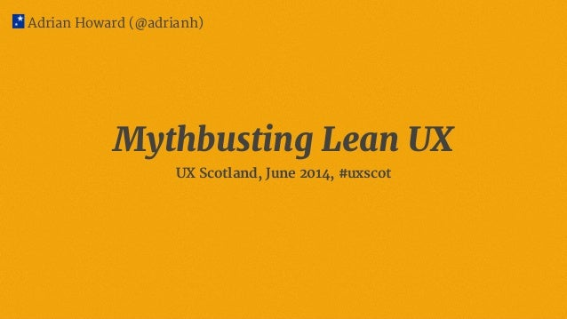 Mythbusting Lean UX UX Scotland, June 2014, #uxscot Adrian Howard (@adrianh)