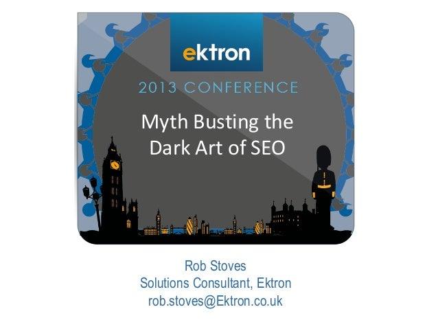 Rob Stoves Solutions Consultant, Ektron rob.stoves@Ektron.co.uk Myth Busting the Dark Art of SEO