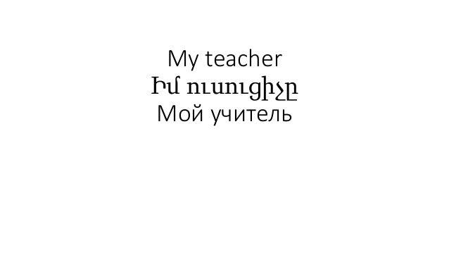 My teacher Իմ ուսուցիչը Мой учитель