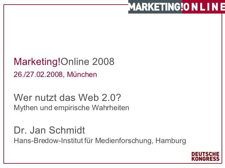 Marketing! Online 2008 26./27.02.2008, München   Wer nutzt das Web 2.0?  Mythen und empirische Wahrheiten Dr. Jan Schmidt ...