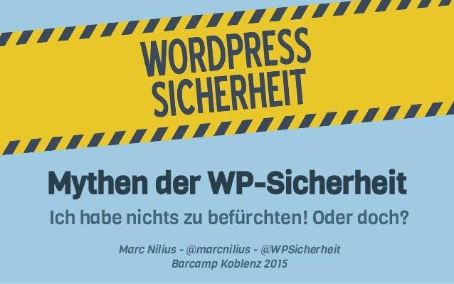 Mythen der WP-Sicherheit Ich habe nichts zu befürchten! Oder doch? Marc Nilius - @marcnilius - @WPSicherheit Barcamp Koble...