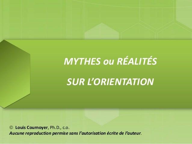 MYTHES ou RÉALITÉS SUR L'ORIENTATION  Louis Cournoyer, Ph.D., c.o. Aucune reproduction permise sans l'autorisation écrite...