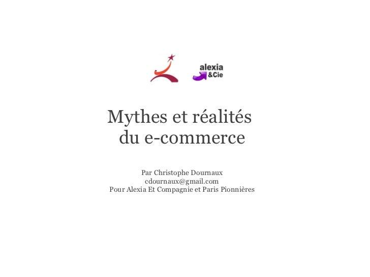 Mythes et réalités  du e-commerce Par Christophe Dournaux [email_address] Pour Alexia Et Compagnie et Paris Pionnières