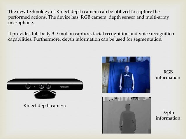 The new technology of Kinect depth camera can be utilized to capture the performed actions. The device has: RGB camera, de...