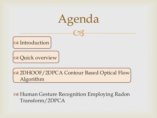 Agenda   Introduction   Quick overview  2DHOOF/2DPCA Contour Based Optical Flow Algorithm  Human Gesture Recognition ...