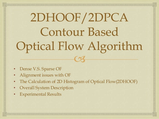 2DHOOF/2DPCA Contour Based Optical Flow Algorithm  • • • • •  Dense V.S. Sparse OF Alignment issues with OF The Calculati...