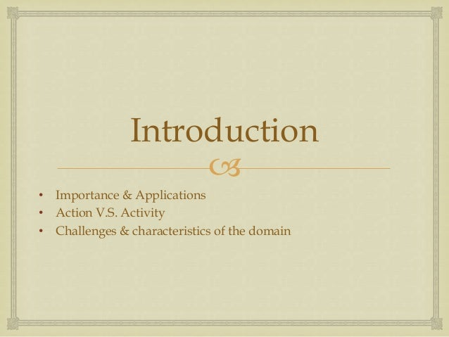 Introduction  • Importance & Applications • Action V.S. Activity • Challenges & characteristics of the domain