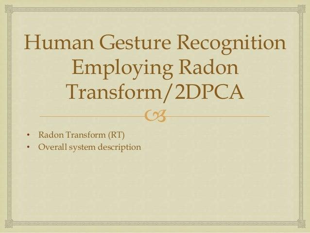 Human Gesture Recognition Employing Radon Transform/2DPCA    • Radon Transform (RT) • Overall system description