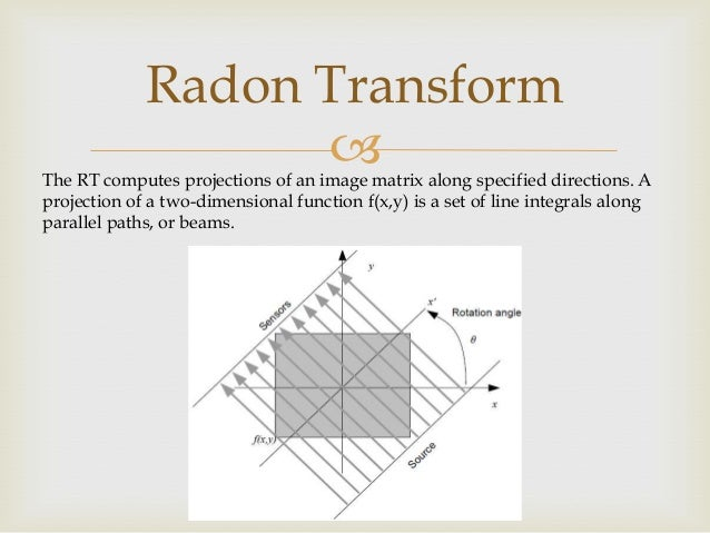 Radon Transform   The RT computes projections of an image matrix along specified directions. A projection of a two-dimens...