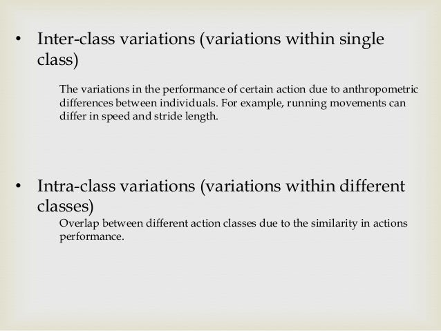 • Inter-class variations (variations within single class) The variations in the performance of certain action due to anthr...