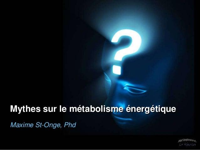 Mythes sur le métabolisme énergétiqueMaxime St-Onge, Phd