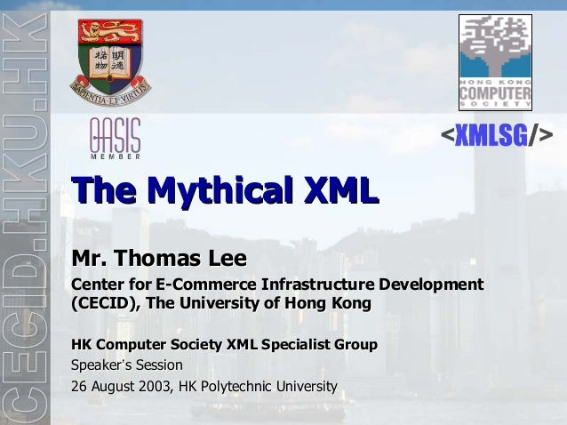 The Mythical XMLMr. Thomas LeeCenter for E-Commerce Infrastructure Development(CECID), The University of Hong KongHK Compu...