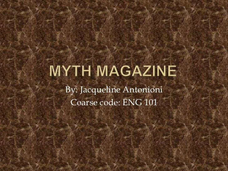 Myth Magazine<br />By: Jacqueline Antonioni<br />Coarse code: ENG 101<br />