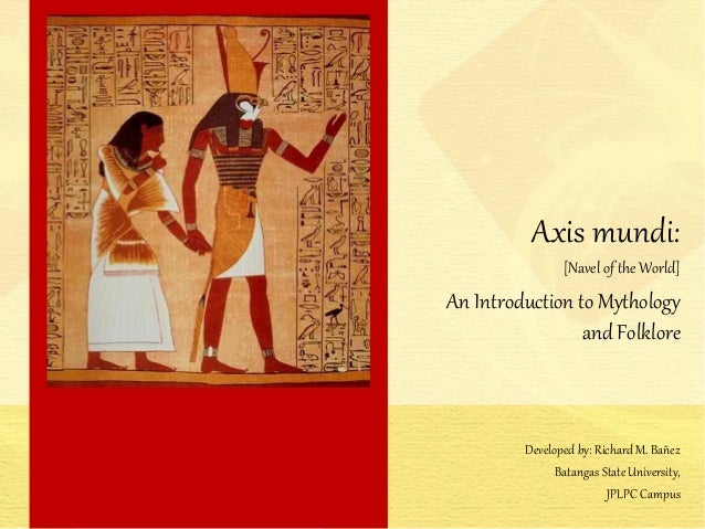 Axis mundi: [Navel of the World] An Introduction to Mythology and Folklore Developed by: Richard M. Bañez Batangas State U...
