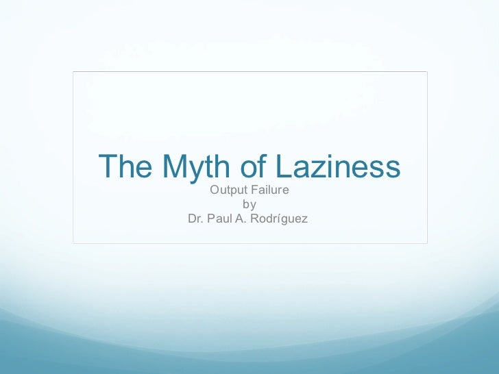 The Myth of Laziness Output Failure by Dr. Paul A. Rodríguez