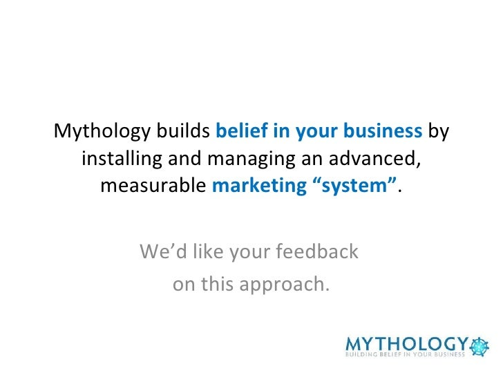 "Mythology builds  belief in your business  by installing and managing an advanced, measurable  marketing ""system"" . We'd l..."