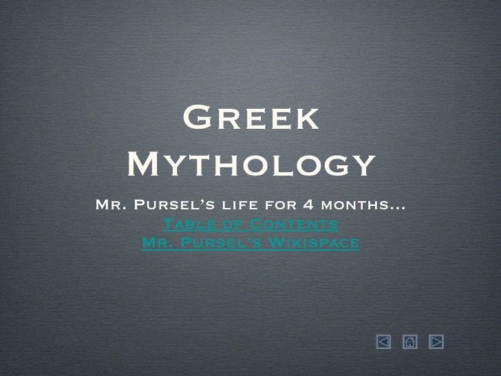 Greek Mythology <ul><li>Mr. Pursel's life for 4 months... </li></ul><ul><li>Table of  Contents </li></ul><ul><li>Mr. Purse...