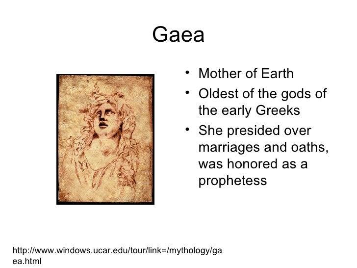 Gaea <ul><li>Mother of Earth </li></ul><ul><li>Oldest of the gods of the early Greeks </li></ul><ul><li>She presided over ...