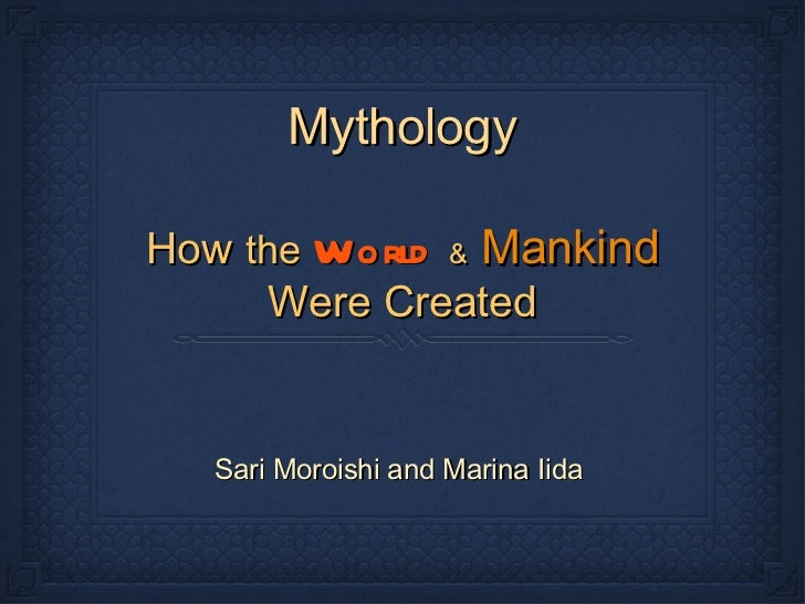 Mythology <ul><li>Sari Moroishi and Marina Iida  </li></ul>How   the   World   &   Mankind   Were Created