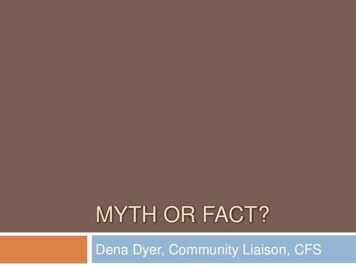 Myth orFact?<br />Dena Dyer, Community Liaison, CFS<br />