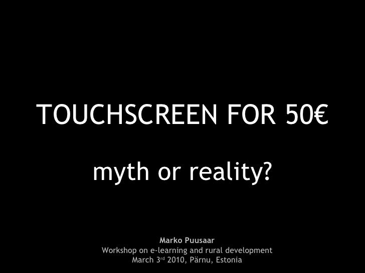 TOUCHSCREEN FOR 50€ myth or reality? Marko Puusaar Workshop on e-learning and rural development March 3 rd  2010, Pärnu, E...
