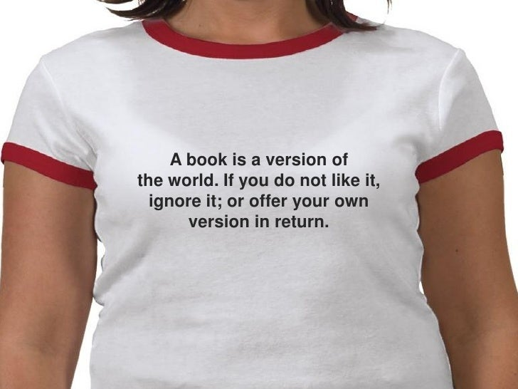 A book is a version of the world. If you do not like it,   ignore it; or offer your own        version in return.