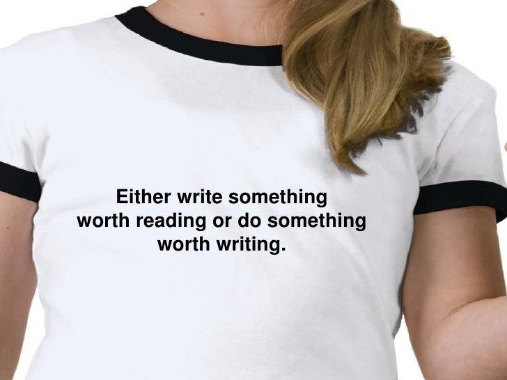 Either write something worth reading or do something         worth writing.