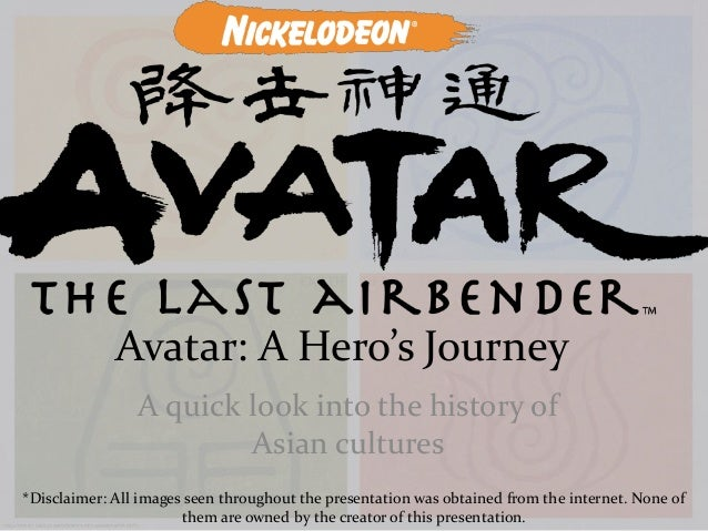 Avatar: A Hero's Journey A quick look into the history of Asian cultures *Disclaimer: All images seen throughout the prese...