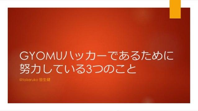 GYOMUハッカーであるために 努力している3つのこと @takeruko 笹生健