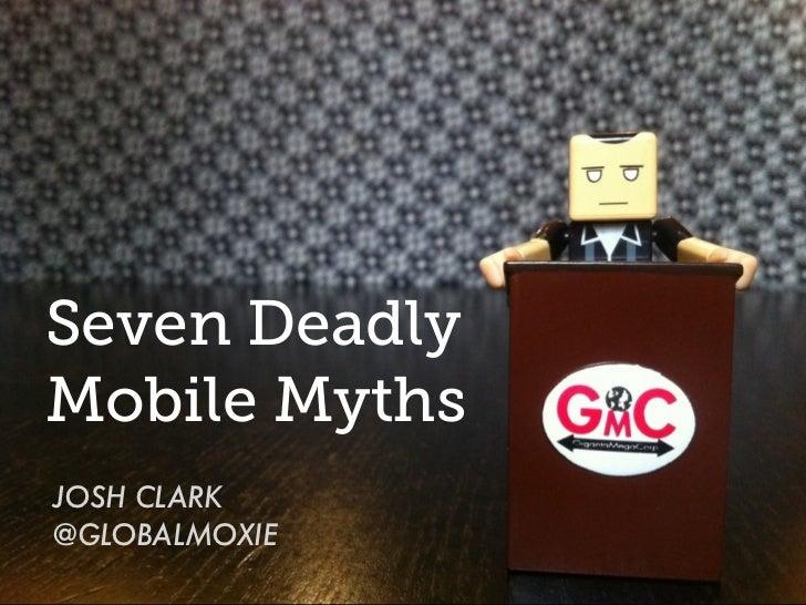 Seven DeadlyMobile MythsJOSH CLARK@GLOBALMOXIE