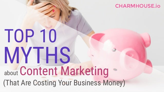 TOP 10 about Content Marketing (That Are Costing Your Business Money) MYTHS CHARMHOUSE.io