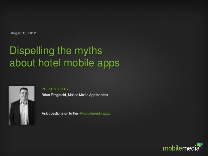 August 15, 2012Dispelling the mythsabout hotel mobile apps                     PRESENTED BY:                     Brian Fit...