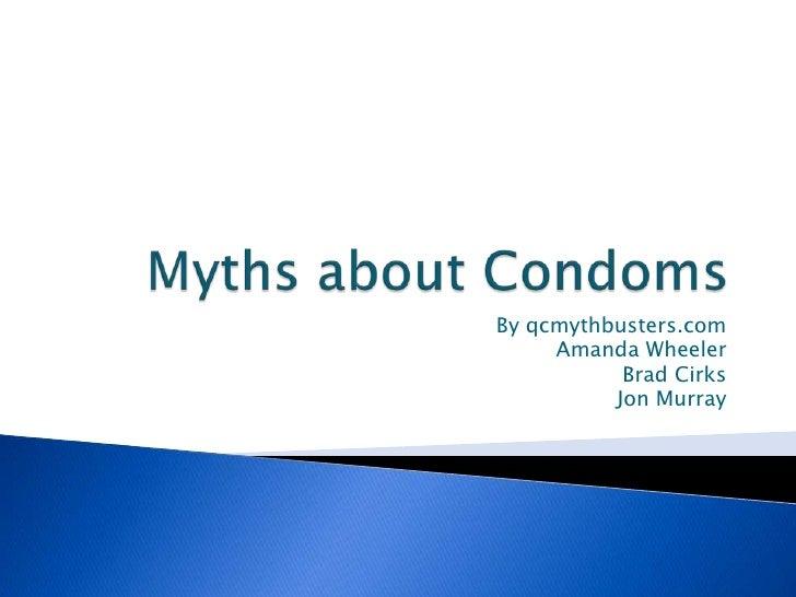 Myths about Condoms<br />By qcmythbusters.com<br />Amanda Wheeler <br />Brad Cirks<br />Jon Murray<br />