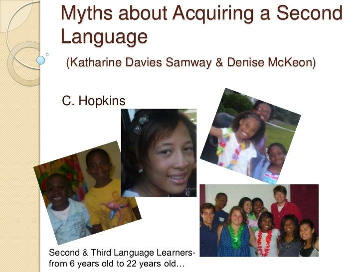 Myths about Acquiring a Second Language(Katharine Davies Samway & Denise McKeon)<br />C. Hopkins<br />Second & Third Langu...