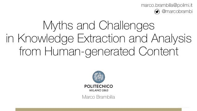 Myths and Challenges in Knowledge Extraction and Analysis from Human-generated Content Marco Brambilla marco.brambilla@pol...