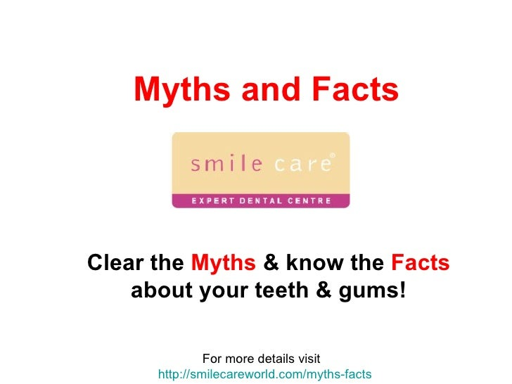 Myths and Facts For more details visit  http:// smilecareworld.com /myths-facts Clear the  Myths  & know the  Facts  about...