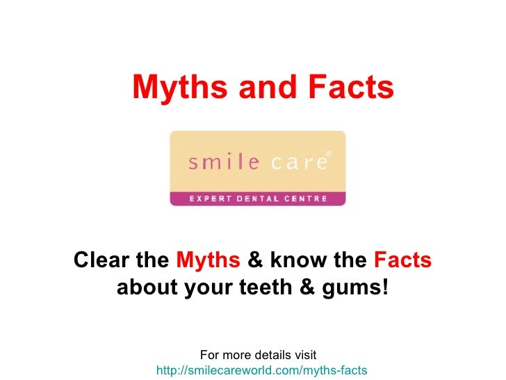 Myths and Facts Clear the  Myths  & know the  Facts  about your teeth & gums! For more details visit  http:// smilecarewor...