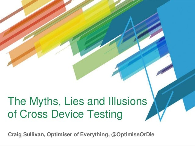 The Myths, Lies and Illusions of Cross Device Testing Craig Sullivan, Optimiser of Everything, @OptimiseOrDie
