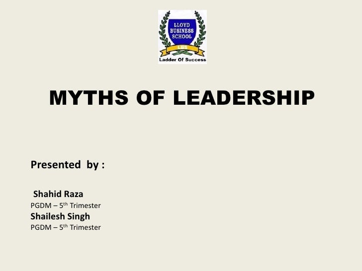 MYTHS OF LEADERSHIP<br />Presented  by :<br />ShahidRaza<br />PGDM – 5th Trimester <br />Shailesh Singh<br />PGDM – 5th Tr...