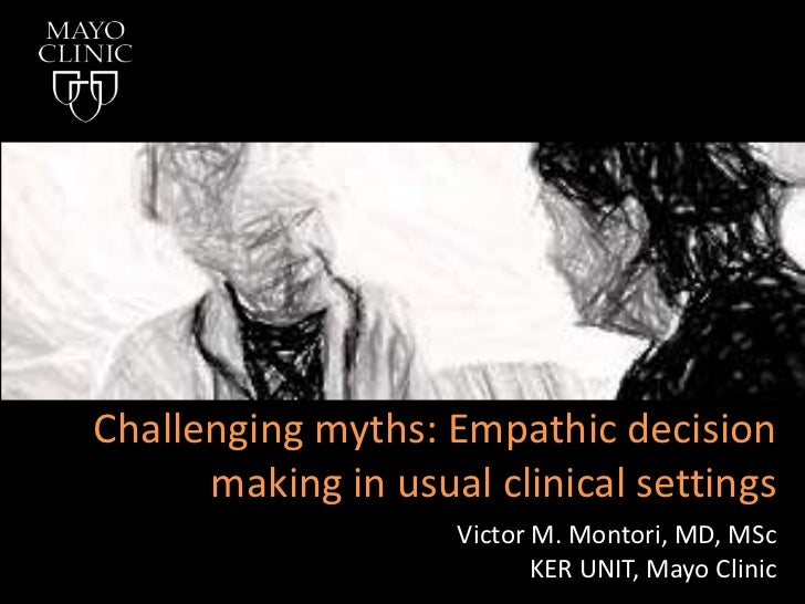 Challenging myths: Empathic decision making in usual clinical settings<br />Victor M. Montori, MD, MSc<br />KER UNIT, Mayo...