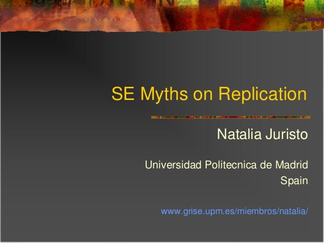 SE Myths on Replication Natalia Juristo Universidad Politecnica de Madrid Spain www.grise.upm.es/miembros/natalia/