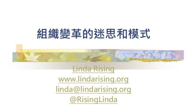 組織變革的迷思和模式 Linda Rising www.lindarising.org linda@lindarising.org @RisingLinda