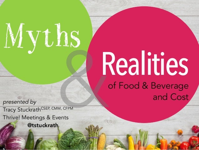 Myths Realitiesof Food & Beverage and Cost &presented by Tracy StuckrathCSEP, CMM, CFPM Thrive! Meetings & Events @tstuckr...