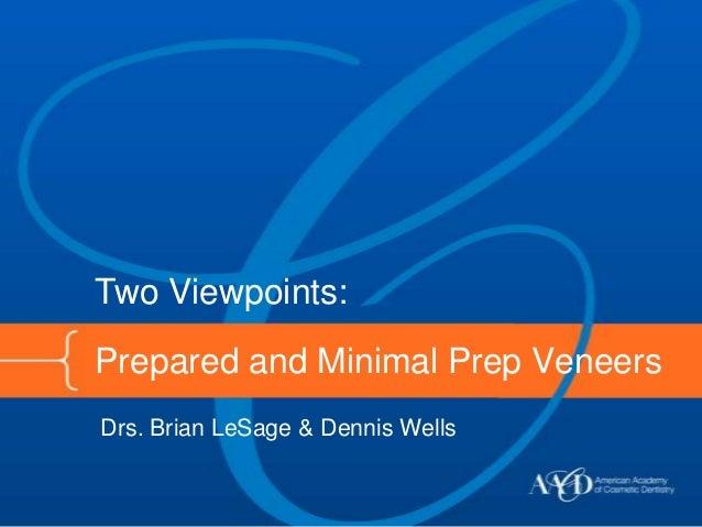 Two Viewpoints:Prepared and Minimal Prep VeneersDrs. Brian LeSage & Dennis Wells
