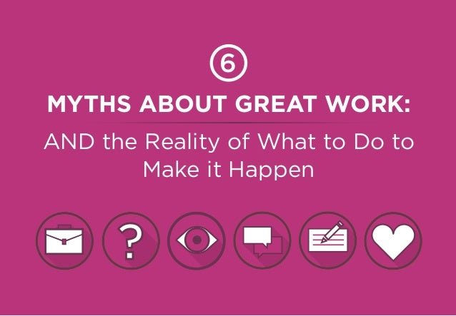 MYTHS ABOUT GREAT WORK: AND the Reality of What to Do to Make it Happen 6 ?