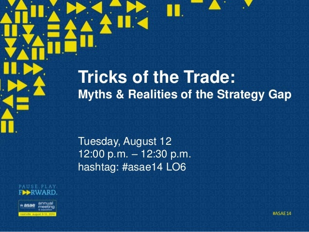#ASAE14 Tricks of the Trade: Myths & Realities of the Strategy Gap Tuesday, August 12 12:00 p.m. – 12:30 p.m. hashtag: #as...