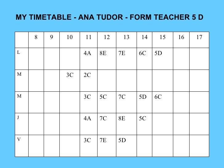 MY TIMETABLE - ANA TUDOR - FORM TEACHER 5 D 5D 7E 3C V 5C 8E 7C 4A J 6C  5D 7C 5C 3C M 2C 3C M 5D 6C 7E 8E 4A L 17 16 15 1...