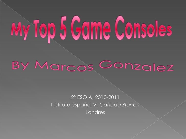 My Top 5 Game Consoles<br />By Marcos Gonzalez <br />2º ESO A, 2010-2011<br />Instituto español V. Cañada Blanch<br />Lond...
