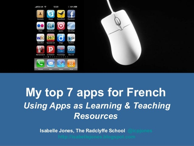 My top 7 apps for French Using Apps as Learning & Teaching Resources Isabelle Jones, The Radclyffe School @icpjones http:/...